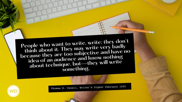 People who want to write, write; they don't think about it. They may write very badly because they are too subjective and have no idea of an audience and know nothing about technique, but—they will write something.