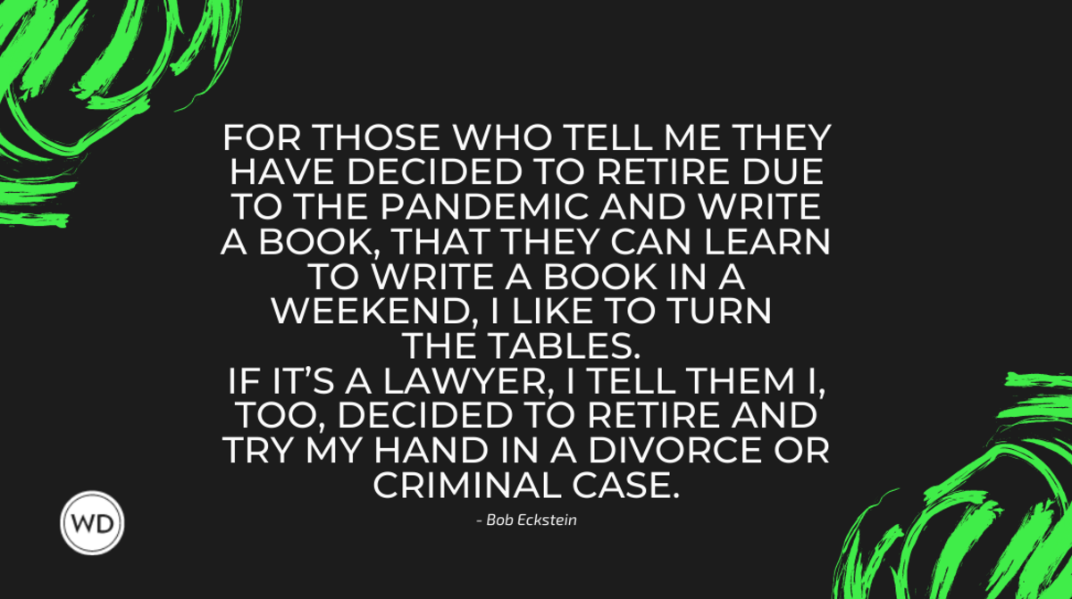 For those who tell me they have decided to retire due to the pandemic and write a book, that they can learn to write a book in a weekend, I like to turn the tables. If it's a lawyer, I tell them I, too, decided to re