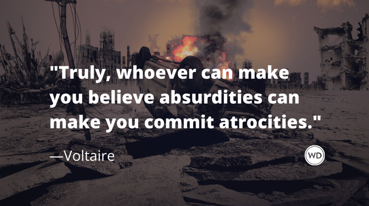 Voltaire Quotes | Truly, whoever can make you believe absurdities can make you commit atrocities.