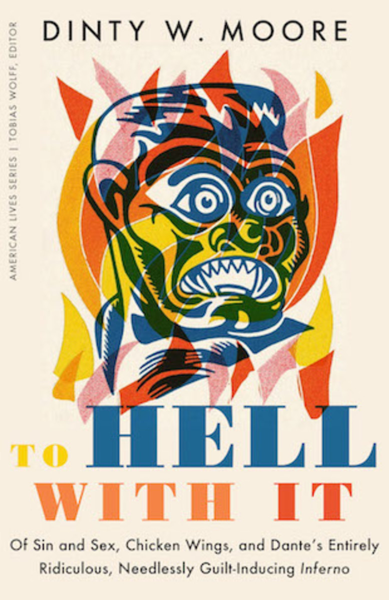 To Hell With It: Of Sin and Sex, Chicken Wings, and Dante's Entirely Ridiculous, Needlessly Guilt-Inducing Inferno, by Dinty W. Moore