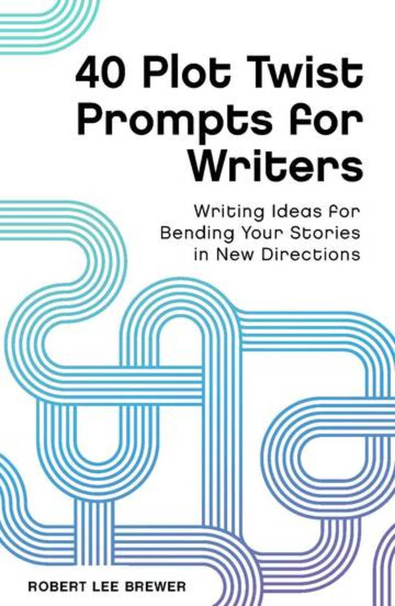 40 Plot Twist Prompts for Writers: Writing Ideas for Bending Your Stories in New Directions, by Robert Lee Brewer
