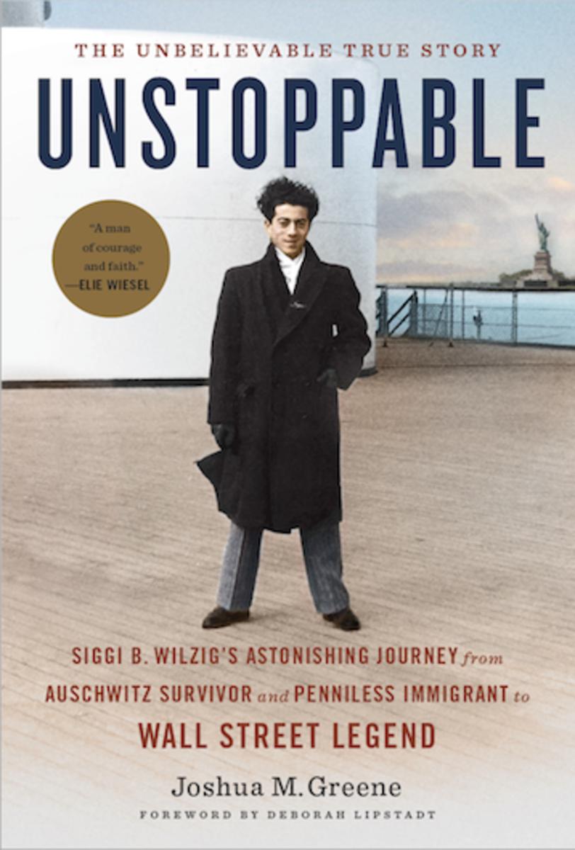 Unstoppable: Siggi B. Wilzig's Astonishing Journey from Auschwitz Survivor to Wall Street Legend by Joshua M. Greene